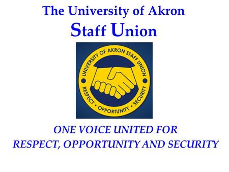 The University of Akron S taff U nion ONE VOICE UNITED FOR RESPECT, OPPORTUNITY AND SECURITY.