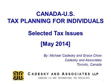 CANADA-U.S. TAX PLANNING FOR INDIVIDUALS By: Michael Cadesky and Grace Chow Cadesky and Associates Toronto, Canada Selected Tax Issues [May 2014] C A D.