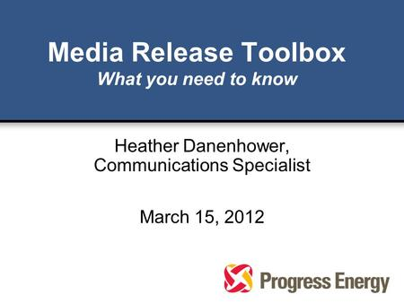 Media Release Toolbox What you need to know Heather Danenhower, Communications Specialist March 15, 2012.