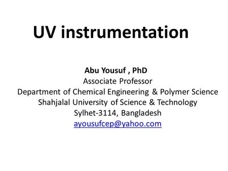 UV instrumentation Abu Yousuf, PhD Associate Professor Department of Chemical Engineering & Polymer Science Shahjalal University of Science & Technology.