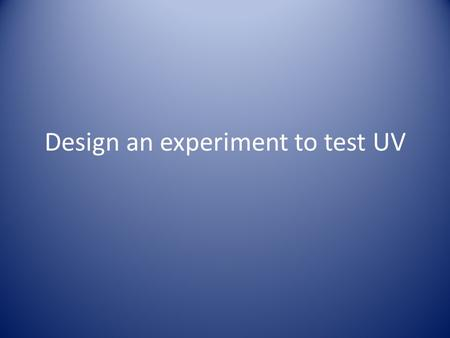 Design an experiment to test UV