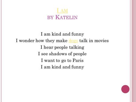 I AM I AM BY K ATELIN I am kind and funny I wonder how they make dogs talk in moviesdogs I hear people talking I see shadows of people I want to go to.