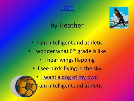 I Am I Am by Heather I am intelligent and athletic I wonder what 6 th grade is like I hear wings flapping I see birds flying in the sky I want a dog of.