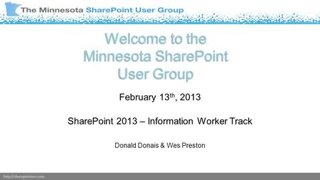 Welcome to the Minnesota SharePoint User Group February 13 th, 2013 SharePoint 2013 – Information Worker Track Donald Donais &