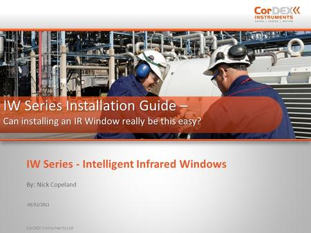 By: Nick Copeland 05/02/2011 CorDEX Instruments Ltd IW Series Installation Guide – Can installing an IR Window really be this easy? IW Series - Intelligent.