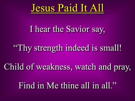 "Jesus Paid It All I hear the Savior say, ""Thy strength indeed is small! Child of weakness, watch and pray, Find in Me thine all in all."" I hear the Savior."