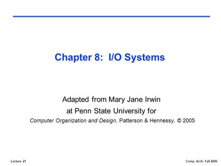 Lecture 21Comp. Arch. Fall 2006 Chapter 8: I/O Systems Adapted from Mary Jane Irwin at Penn State University for Computer Organization and Design, Patterson.