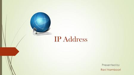 IP Address Presented by Ravi Namboori. IP Address IP Address is a numerical number assigned to each and every device which is looped in a computer network.