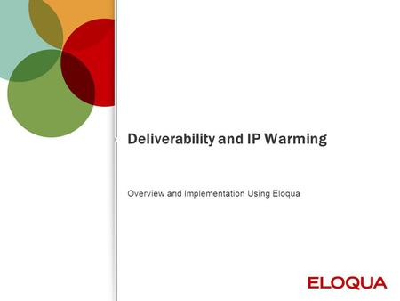 © 2012 Eloqua, Inc. Confidential 1 Deliverability and IP Warming Overview and Implementation Using Eloqua.