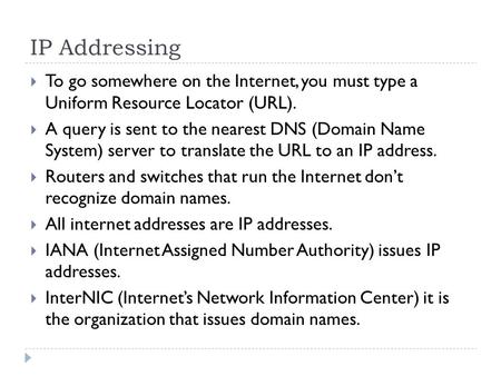 IP Addressing  To go somewhere on the Internet, you must type a Uniform Resource Locator (URL).  A query is sent to the nearest DNS (Domain Name System)
