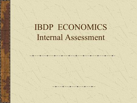 IBDP ECONOMICS Internal Assessment Internal Assessment IA is an integral part of Economics Course. Enables to demonstrate the application of the knowledge.