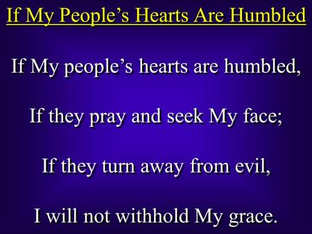 If My People's Hearts Are Humbled If My people's hearts are humbled, If they pray and seek My face; If they turn away from evil, I will not withhold My.