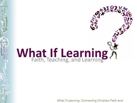 What If Learning: Connecting Christian Faith and Teaching What If Learning Faith, Teaching, and Learning.