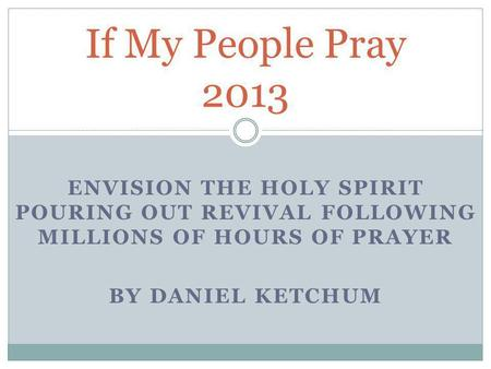 ENVISION THE HOLY SPIRIT POURING OUT REVIVAL FOLLOWING MILLIONS OF HOURS OF PRAYER BY DANIEL KETCHUM If My People Pray 2013.