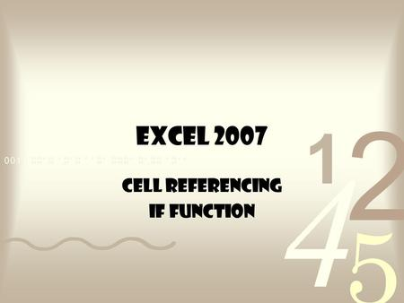 EXCEL 2007 Cell Referencing IF Function. CELL REFERENCING Three Types: –Relative –Absolute –Mixed.