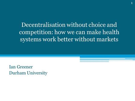 Decentralisation without choice and competition: how we can make health systems work better without markets Ian Greener Durham University 1.