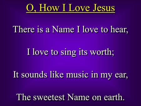 O, How I Love Jesus There is a Name I love to hear, I love to sing its worth; It sounds like music in my ear, The sweetest Name on earth. There is a Name.