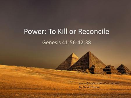Power: To Kill or Reconcile Genesis 41:56-42:38 www.BibleStudies-Online.com By David Turner.