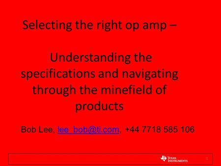 Selecting the right op amp – Understanding the specifications <strong>and</strong> navigating through the minefield of products Bob Lee, lee_bob@ti.com, +44 7718 585.