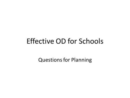 Effective OD for Schools Questions for Planning. 1. How do we design and deliver an evidence- based academic and instruction system that successfully.