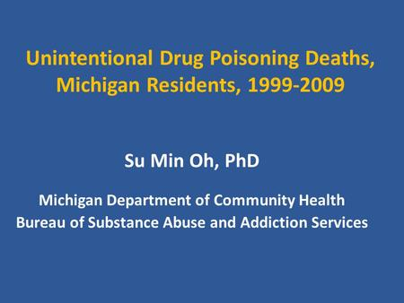 Unintentional Drug Poisoning Deaths, Michigan Residents, 1999-2009 Su Min Oh, PhD Michigan Department of Community Health Bureau of Substance Abuse and.