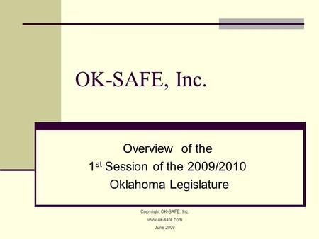 OK-SAFE, Inc. Overview of the 1 st Session of the 2009/2010 Oklahoma Legislature Copyright OK-SAFE, Inc. www.ok-safe.com June 2009.