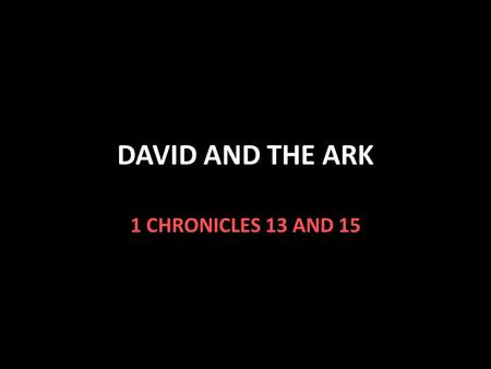 DAVID AND THE ARK 1 CHRONICLES 13 AND 15. David and the Ark The Philistines took the ark of the covenant 1 Samuel 4 They sent it back to Israel after.
