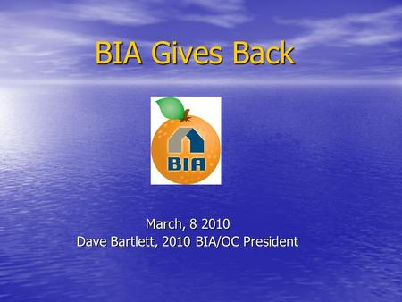 BIA Gives Back March, 8 2010 Dave Bartlett, 2010 BIA/OC President.