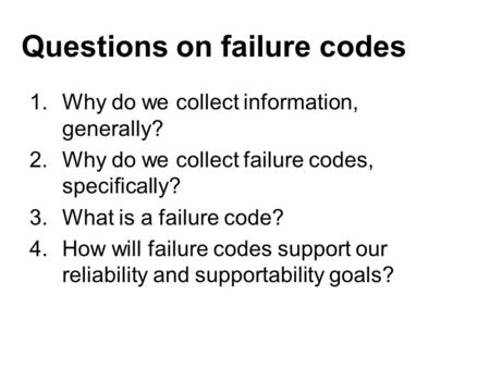 Questions on failure codes 1.Why do we collect information, generally? 2.Why do we collect failure codes, specifically? 3.What is a failure code? 4.How.