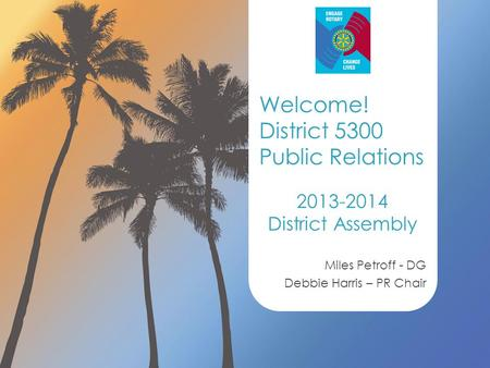 2013-2014 District Assembly Miles Petroff - DG Debbie Harris – PR Chair Welcome! District 5300 Public Relations.