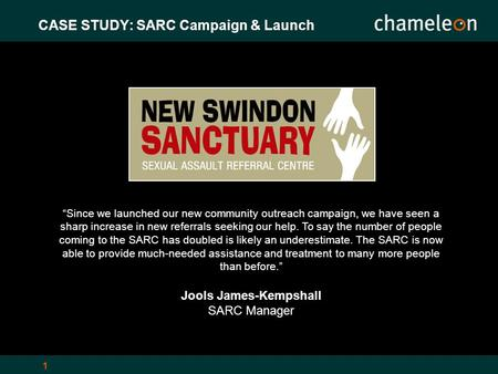 "1 CASE STUDY: SARC Campaign & Launch ""Since we launched our new community outreach campaign, we have seen a sharp increase in new referrals seeking our."