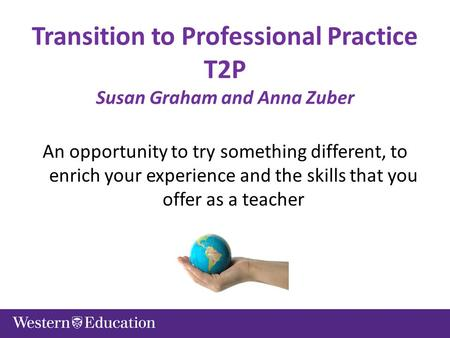 Transition to Professional Practice T2P Susan Graham and Anna Zuber An opportunity to try something different, to enrich your experience and the skills.