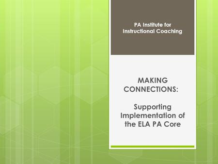 MAKING CONNECTIONS: Supporting Implementation of the ELA PA Core PA Institute for Instructional Coaching.