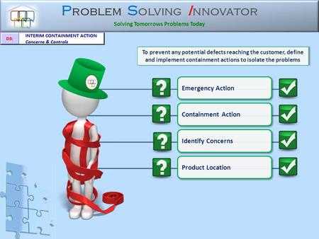 P roblem S olving I nnovator Solving Tomorrows Problems Today To prevent any potential defects reaching the customer, define and implement containment.