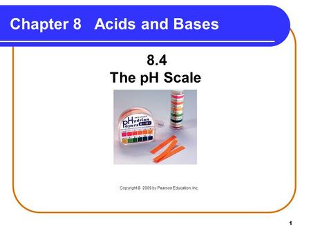 1 Chapter 8 Acids and Bases 8.4 The pH Scale Copyright © 2009 by Pearson Education, Inc.