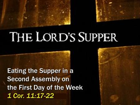 Eating the Supper in a Second Assembly on the First Day of the Week 1 Cor. 11:17-22.