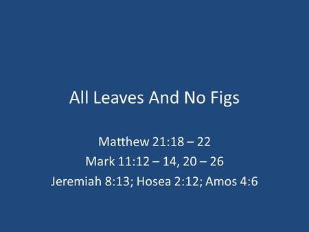 All Leaves And No Figs Matthew 21:18 – 22 Mark 11:12 – 14, 20 – 26 Jeremiah 8:13; Hosea 2:12; Amos 4:6.