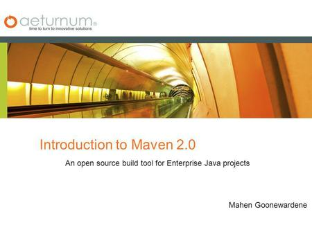 Introduction to Maven 2.0 An open source build tool for Enterprise Java projects Mahen Goonewardene.