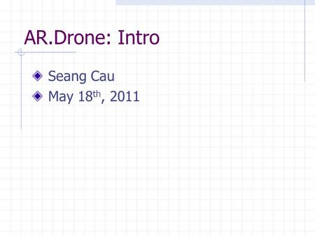 AR.Drone: Intro Seang Cau May 18 th, 2011. AR.Drone: Intro Purpose: To Determine Flight Capability Compare with Qball.