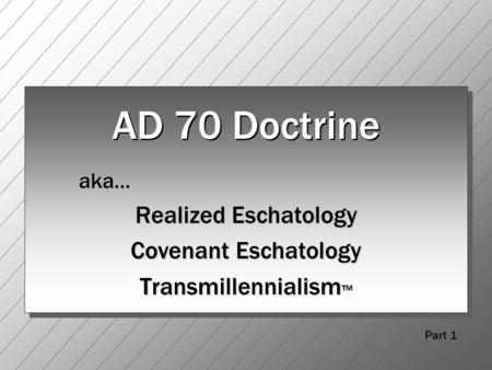 AD 70 Doctrine aka… Realized Eschatology Covenant Eschatology Transmillennialism ™ Part 1.