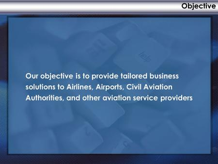 Objective Our objective is to provide tailored business solutions to Airlines, Airports, Civil Aviation Authorities, and other aviation service providers.