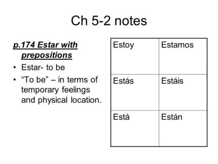"Ch 5-2 notes p.174 Estar with prepositions Estar- to be ""To be"" – in terms of temporary feelings and physical location. EstoyEstamos EstásEstáis EstáEstán."