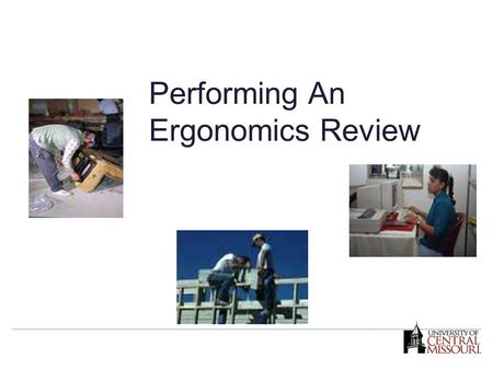 Performing An Ergonomics Review. Why should I perform an ergonomics review? What is the function of an ergonomics review? How do I apply the steps involved.