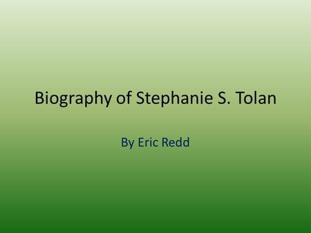 Biography of Stephanie S. Tolan By Eric Redd. Starting Off Stephanie Tolan was born in Ohio raised in Wisconsin she loved books since she was young staying.