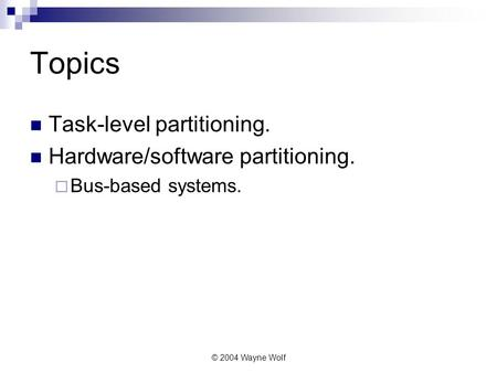© 2004 Wayne Wolf Topics Task-level partitioning. Hardware/software partitioning.  Bus-based systems.