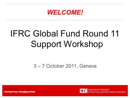 Www.ifrc.org Saving lives, changing minds. WELCOME! IFRC Global Fund Round 11 Support Workshop 3 – 7 October 2011, Geneva.