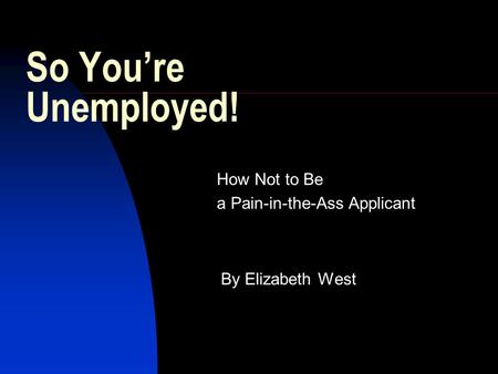 So You're Unemployed! How Not to Be a Pain-in-the-Ass Applicant By Elizabeth West.