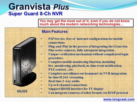 You may get the most out of it, even if you do not know much about the modern networking technologies… Granvista Plus Super Guard 8-Ch NVR www.longvast.com.