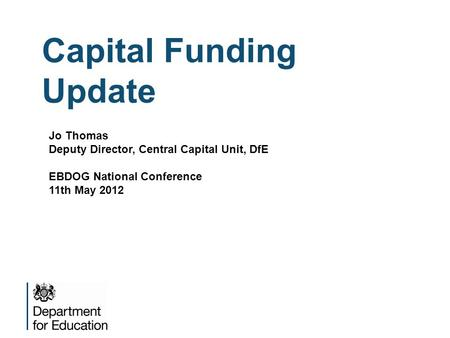 Capital Funding Update Jo Thomas Deputy Director, Central Capital Unit, DfE EBDOG National Conference 11th May 2012.