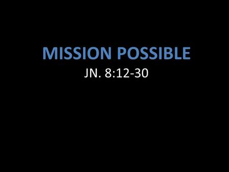 "MISSION POSSIBLE JN. 8:12-30. 1.Our mission is to be the continuous reflection of Christ as the light of the world. "" You are the light of the world."